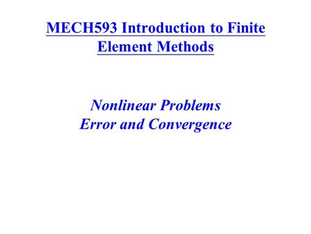 MECH593 Introduction to Finite Element Methods Nonlinear Problems Error and Convergence.