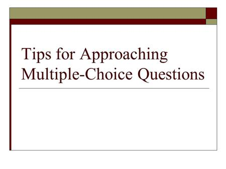 Tips for Approaching Multiple-Choice Questions. Multiple Choice Questions  CAREFULLY read the stem with EACH of the answer choices  Eliminate answers.