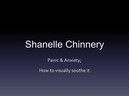 Shanelle Chinnery Panic & Anxiety; How to visually soothe it.