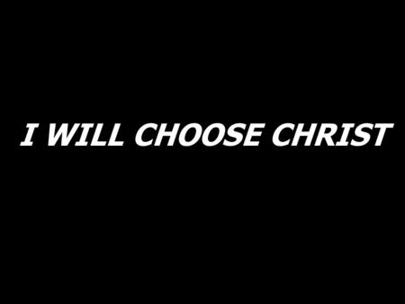I WILL CHOOSE CHRIST. I will choose Christ, I will choose love, I choose to serve. I give my heart, I give my life, I give my all to you.