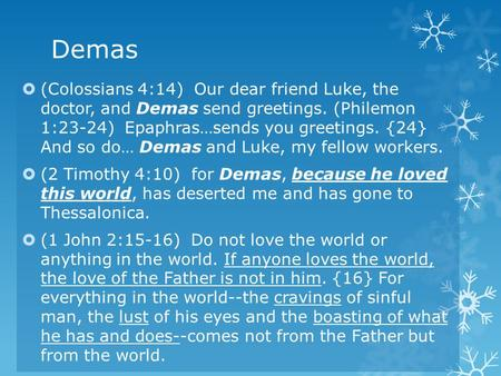 Demas  (Colossians 4:14) Our dear friend Luke, the doctor, and Demas send greetings. (Philemon 1:23-24) Epaphras…sends you greetings. {24} And so do…