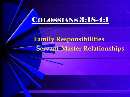 C OLOSSIANS 3:18-4:1 Family Responsibilities Servant-Master Relationships.