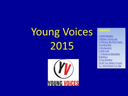 Young Voices 2015 Navigation 1 ALW Medley 2 When I Grow Up 3 If Music Be The Food... 4 Lonely Boy 5 Rockquiem 6 Dies Irae 7 Tribute to Mandela 8 Believe.