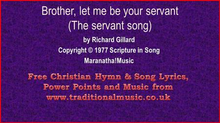 Brother, let me be your servant (The servant song) by Richard Gillard Copyright © 1977 Scripture in Song Maranatha!Music.