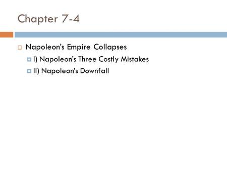 Chapter 7-4  Napoleon's Empire Collapses  I) Napoleon's Three Costly Mistakes  II) Napoleon's Downfall.