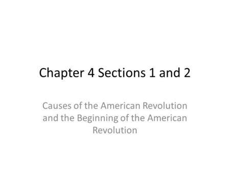 Chapter 4 Sections 1 and 2 Causes of the American Revolution and the Beginning of the American Revolution.