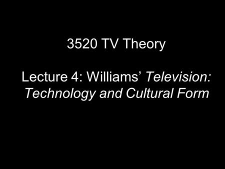 3520 TV Theory Lecture 4: Williams' Television: Technology and Cultural Form.
