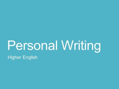 Personal Writing Higher English. 1. Choosing a topic Avoid one-off experiences: the time I … Focus on an aspect of your personality, a problem or an interest.