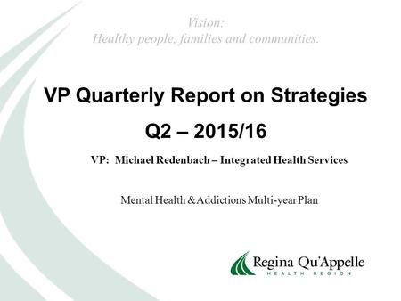 VP Quarterly Report on Strategies Q2 – 2015/16 VP: Michael Redenbach – Integrated Health Services Mental Health &Addictions Multi-year Plan Vision: Healthy.