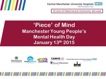 'Piece' of Mind Manchester Young People's Mental Health Day January 13 th 2015 Division of Medicine and Community Services.