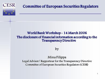 1 World Bank Workshop - 14 March 2006 The disclosure of financial information according to the Transparency Directive by Mina Filippa Legal Advisor/ Rapporteur.