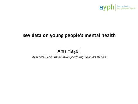 Key data on young people's mental health Ann Hagell Research Lead, Association for Young People's Health.