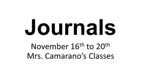 Journals November 16 th to 20 th Mrs. Camarano's Classes.