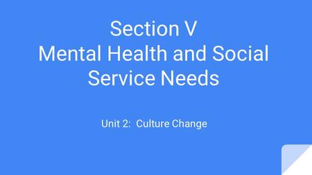 Section V Mental Health and Social Service Needs Unit 2: Culture Change.