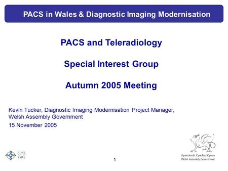 1 PACS and Teleradiology Special Interest Group Autumn 2005 Meeting Kevin Tucker, Diagnostic Imaging Modernisation Project Manager, Welsh Assembly Government.