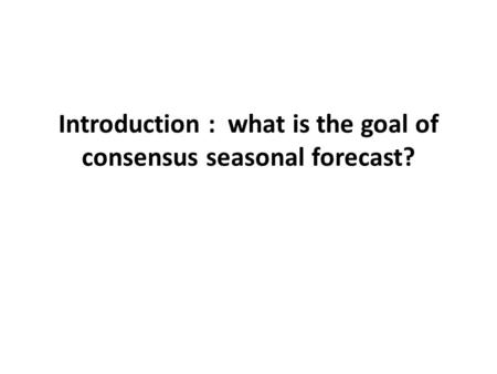 Introduction : what is the goal of consensus seasonal forecast?