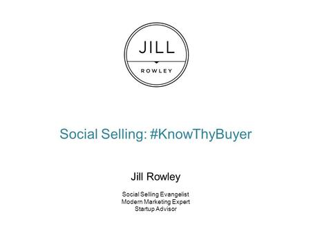 Social Selling: #KnowThyBuyer Jill Rowley Social Selling Evangelist Modern Marketing Expert Startup Advisor.