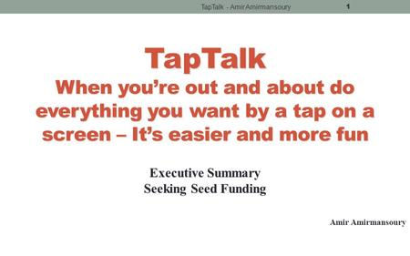 TapTalk - Amir Amirmansoury 1 TapTalk When you're out and about do everything you want by <strong>a</strong> tap on <strong>a</strong> screen – It's easier and more fun Executive Summary.
