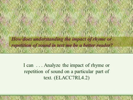 How does understanding the impact of rhyme or repetition of sound in text me be a better reader? I can... Analyze the impact of rhyme or repetition of.