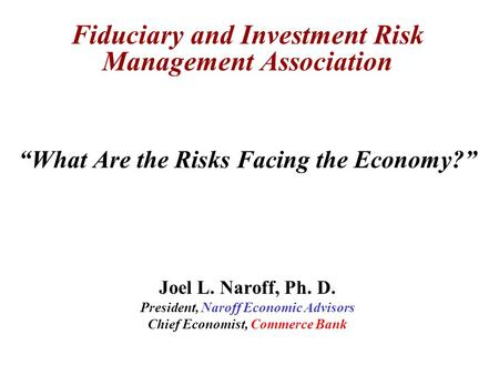 "Fiduciary and Investment Risk Management Association ""What Are the Risks Facing the Economy?"" Joel L. Naroff, Ph. D. President, Naroff Economic Advisors."