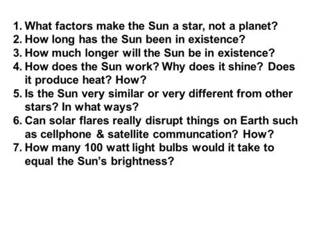 1.What factors make the Sun a star, not a planet? 2.How long has the Sun been in existence? 3.How much longer will the Sun be in existence? 4.How does.