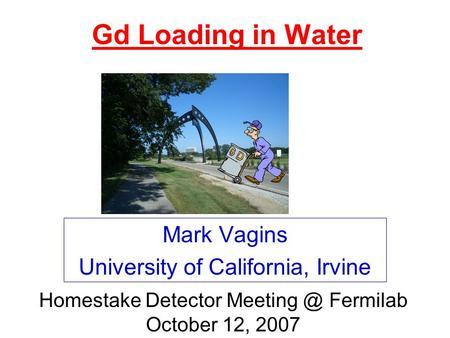 Gd Loading in Water Mark Vagins University of California, Irvine Homestake Detector Fermilab October 12, 2007.