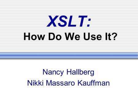 XSLT: How Do We Use It? Nancy Hallberg Nikki Massaro Kauffman.