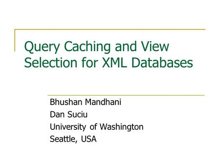 Query Caching and View Selection for XML Databases Bhushan Mandhani Dan Suciu University of Washington Seattle, USA.