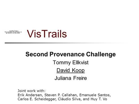 VisTrails Second Provenance Challenge Tommy Ellkvist David Koop Juliana Freire Joint work with: Erik Andersen, Steven P. Callahan, Emanuele Santos, Carlos.