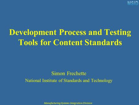Manufacturing Systems Integration Division Development Process and Testing Tools for Content Standards Simon Frechette National Institute of Standards.