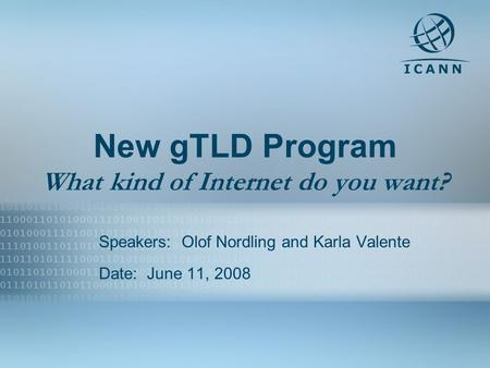 1 New gTLD Program What kind of Internet do you want? Speakers: Olof Nordling and Karla Valente Date: June 11, 2008.