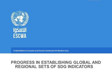 United Nations Economic and Social Commission for Western Asia PROGRESS IN ESTABLISHING GLOBAL AND REGIONAL SETS OF SDG INDICATORS.