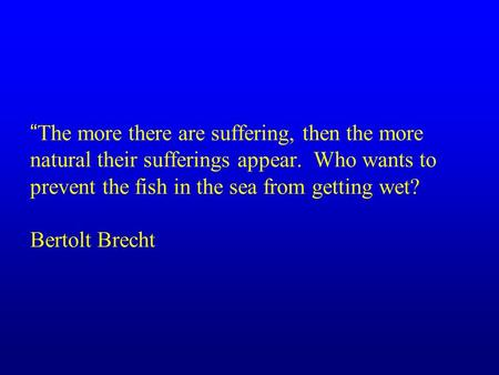 """The more there are suffering, then the more natural their sufferings appear. Who wants to prevent the fish in the sea from getting wet? Bertolt Brecht."