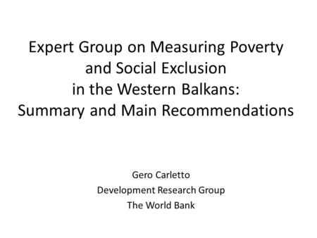 Expert Group on Measuring Poverty and Social Exclusion in the Western Balkans: Summary and Main Recommendations Gero Carletto Development Research Group.