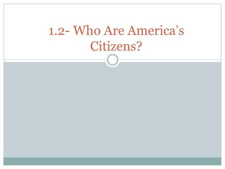 1.2- Who Are America ' s Citizens?. Path to Citizenship The US Constitution establishes two ways to become a citizen: by birth and naturalization a legal.