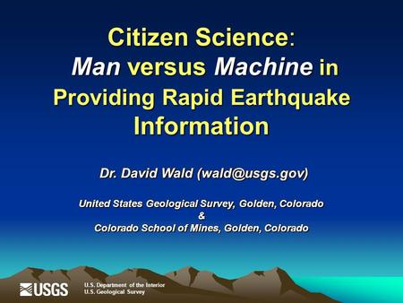 Dr. David Wald United States Geological Survey, Golden, Colorado & Colorado School of Mines, Golden, Colorado Dr. David Wald