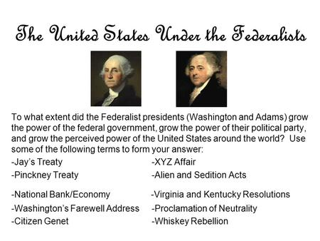 The United States Under the Federalists To what extent did the Federalist presidents (Washington and Adams) grow the power of the federal government, grow.