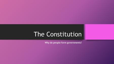 The Constitution Why do people form governments?.