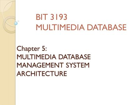 Chapter 5: MULTIMEDIA DATABASE MANAGEMENT SYSTEM ARCHITECTURE BIT 3193 MULTIMEDIA DATABASE.