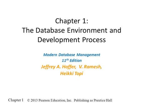 Chapter 1 © 2013 Pearson Education, Inc. Publishing as Prentice Hall Chapter 1: The Database Environment and Development Process Modern Database Management.