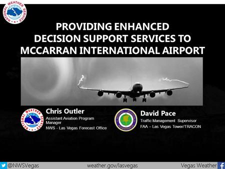 PROVIDING ENHANCED DECISION SUPPORT SERVICES TO MCCARRAN INTERNATIONAL AIRPORT Chris Outler Assistant Aviation Program Manager NWS - Las Vegas Forecast.