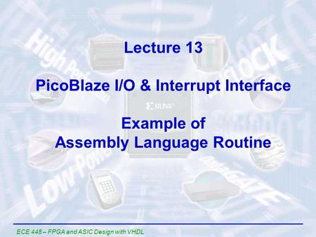 Lecture 13 PicoBlaze I/O & Interrupt Interface Example of Assembly Language Routine ECE 448 – FPGA and ASIC Design with VHDL.