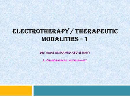 ELECTROTHERAPY / THERAPEUTIC MODALITIES – 1 DR/ AMAL MOHAMED ABD EL BAKY L. C HANDRASEKAR MUTHUSWAMY.