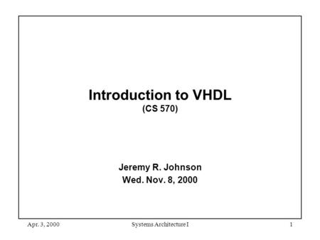 Apr. 3, 2000Systems Architecture I1 Introduction to VHDL (CS 570) Jeremy R. Johnson Wed. Nov. 8, 2000.