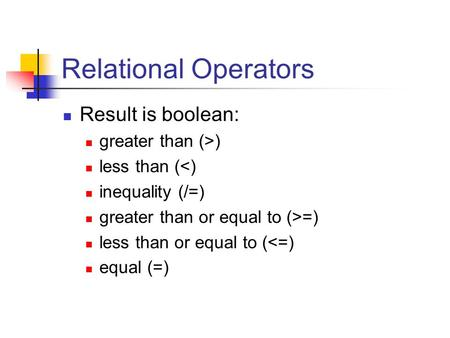 Relational Operators Result is boolean: greater than (>) less than (<) inequality (/=) greater than or equal to (>=) less than or equal to (<=) equal (=)