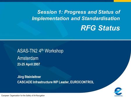 Session 1: Progress and Status of Implementation and Standardisation RFG Status ASAS-TN2 4 th Workshop Amsterdam 23-25 April 2007 Jörg Steinleitner CASCADE.