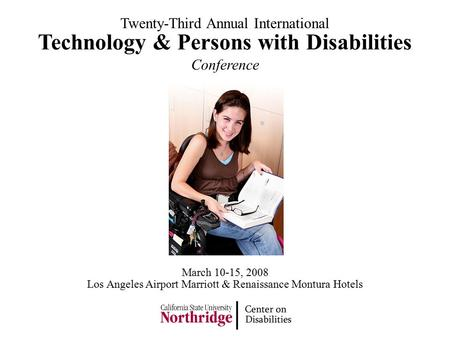 Technology & Persons with Disabilities Conference Twenty-Third Annual International Los Angeles Airport Marriott & Renaissance Montura Hotels March 10-15,