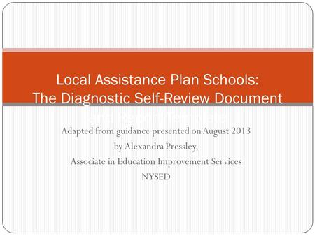 Adapted from guidance presented on August 2013 by Alexandra Pressley, Associate in Education Improvement Services NYSED Local Assistance Plan Schools: