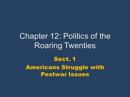 Chapter 12: Politics of the Roaring Twenties Sect. 1 Americans Struggle with Postwar Issues.