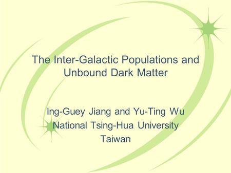 The Inter-Galactic Populations and Unbound Dark Matter Ing-Guey Jiang and Yu-Ting Wu National Tsing-Hua University Taiwan.